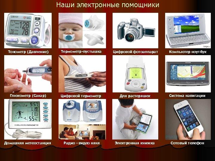 Наши электронные помощники Тонометр (Давление) Термометр-пустышка Цифровой фотоаппарат Компьютер ноутбук Глюкометр (Сахар) Цифровой термометр