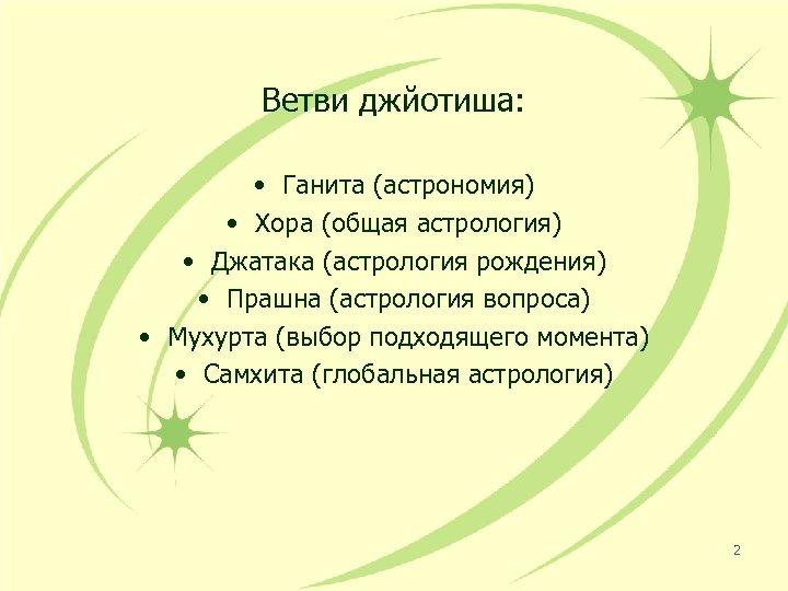 Ветви джйотиша: • Ганита (астрономия) • Хора (общая астрология) • Джатака (астрология рождения) •