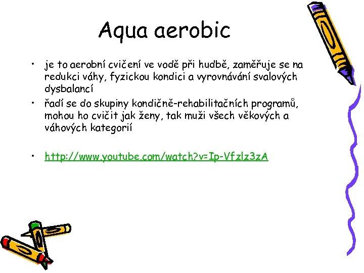 Aqua aerobic • je to aerobní cvičení ve vodě při hudbě, zaměřuje se na