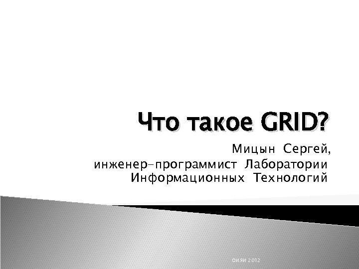 Что такое GRID? Мицын Сергей, инженер-программист Лаборатории Информационных Технологий ОИЯИ 2012