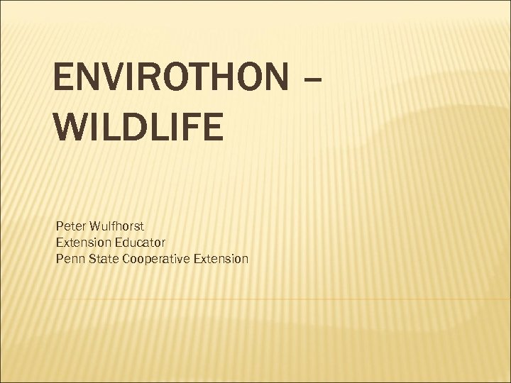 ENVIROTHON – WILDLIFE Peter Wulfhorst Extension Educator Penn State Cooperative Extension