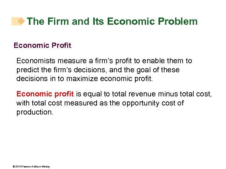The Firm and Its Economic Problem Economic Profit Economists measure a firm's profit to
