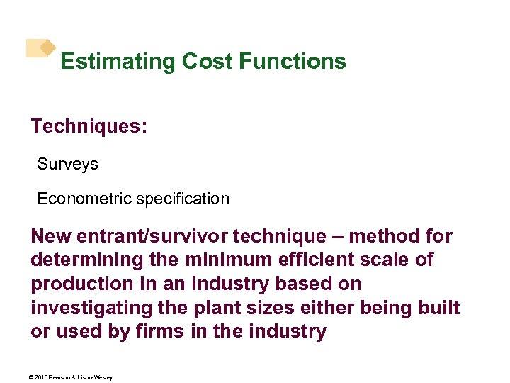 Estimating Cost Functions Techniques: Surveys Econometric specification New entrant/survivor technique – method for determining