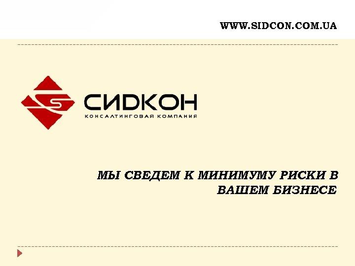 WWW. SIDCON. COM. UA МЫ СВЕДЕМ К МИНИМУМУ РИСКИ В ВАШЕМ БИЗНЕСЕ