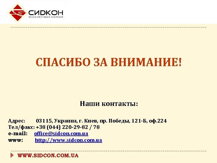 СПАСИБО ЗА ВНИМАНИЕ! Наши контакты: Адрес: 03115, Украина, г. Киев, пр. Победы, 121 -Б,