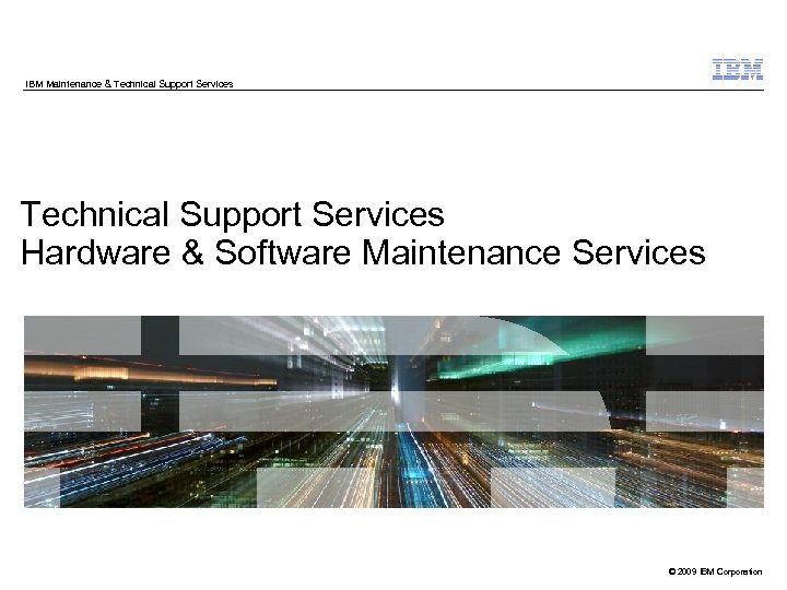 IBM Maintenance & Technical Support Services Hardware & Software Maintenance Services © 2009 IBM