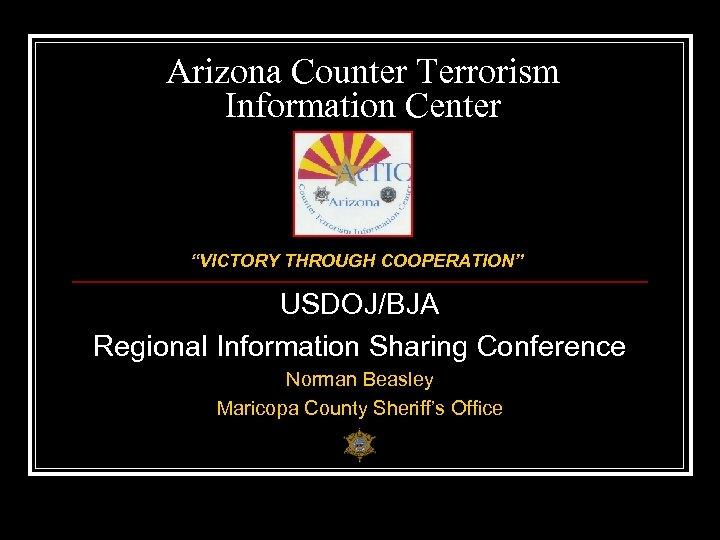 "Arizona Counter Terrorism Information Center ""VICTORY THROUGH COOPERATION"" USDOJ/BJA Regional Information Sharing Conference Norman"
