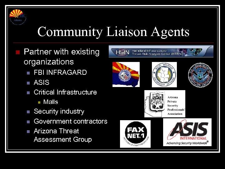 Community Liaison Agents n Partner with existing organizations n n n FBI INFRAGARD ASIS