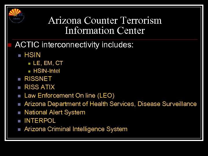 Arizona Counter Terrorism Information Center n ACTIC interconnectivity includes: n HSIN n n n