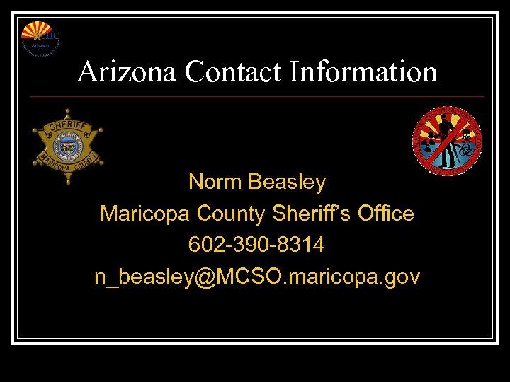 Arizona Contact Information Norm Beasley Maricopa County Sheriff's Office 602 -390 -8314 n_beasley@MCSO. maricopa.