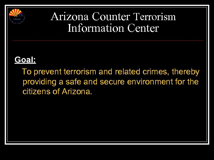 Arizona Counter Terrorism Information Center Goal: To prevent terrorism and related crimes, thereby providing