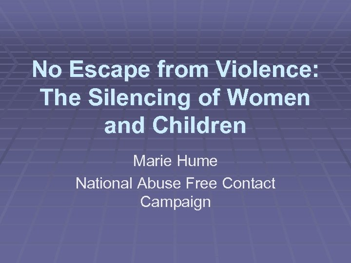 No Escape from Violence: The Silencing of Women and Children Marie Hume National Abuse