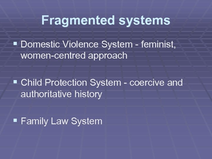 Fragmented systems § Domestic Violence System - feminist, women-centred approach § Child Protection System