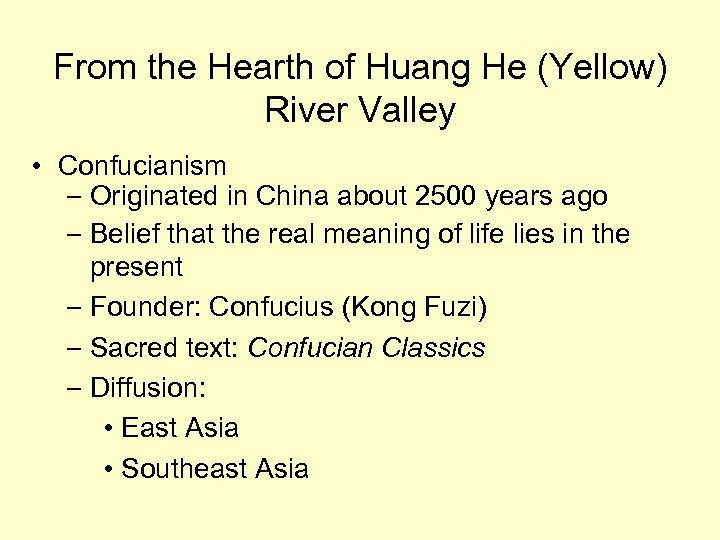 From the Hearth of Huang He (Yellow) River Valley • Confucianism – Originated in