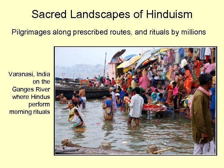 Sacred Landscapes of Hinduism Pilgrimages along prescribed routes, and rituals by millions Varanasi, India