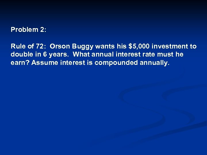 Problem 2: Rule of 72: Orson Buggy wants his $5, 000 investment to double
