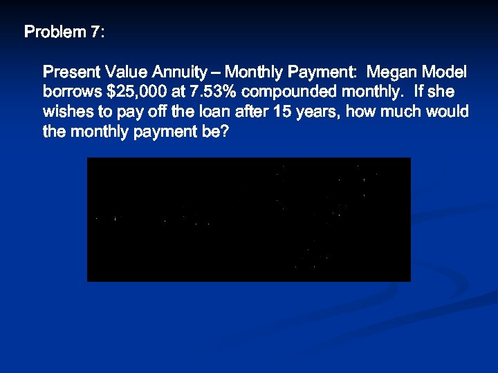 Problem 7: Present Value Annuity – Monthly Payment: Megan Model borrows $25, 000 at