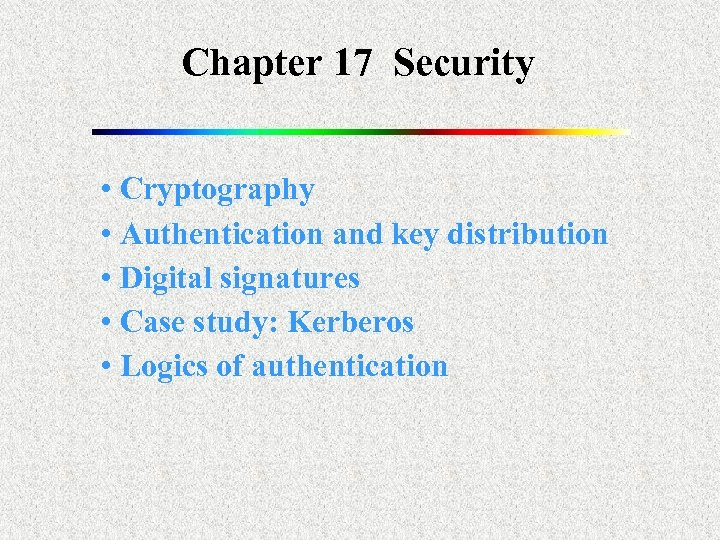 Chapter 17 Security • Cryptography • Authentication and key distribution • Digital signatures •