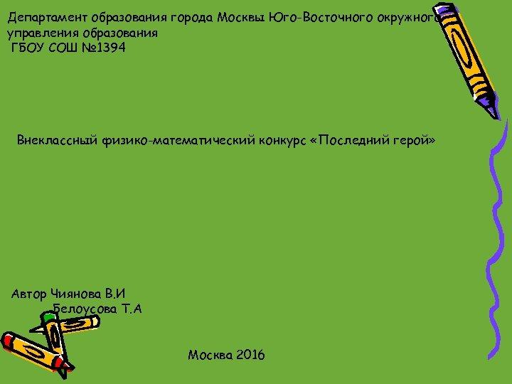 Департамент образования города Москвы Юго-Восточного окружного управления образования ГБОУ СОШ № 1394 Внеклассный физико-математический