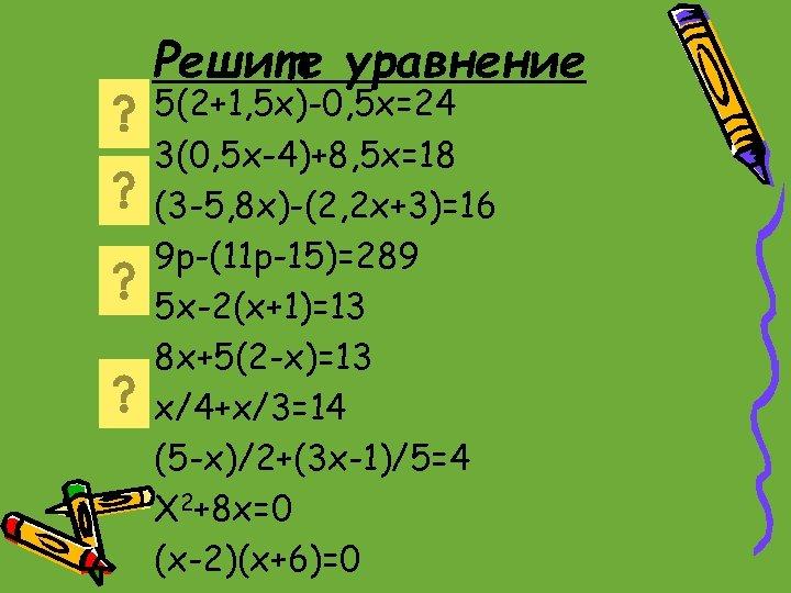 Решите уравнение 5(2+1, 5 x)-0, 5 x=24 3(0, 5 x-4)+8, 5 x=18 (3 -5,