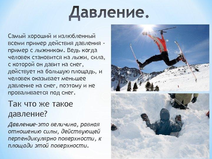 Самый хороший и излюбленный всеми пример действия давления пример с лыжником. Ведь когда человек