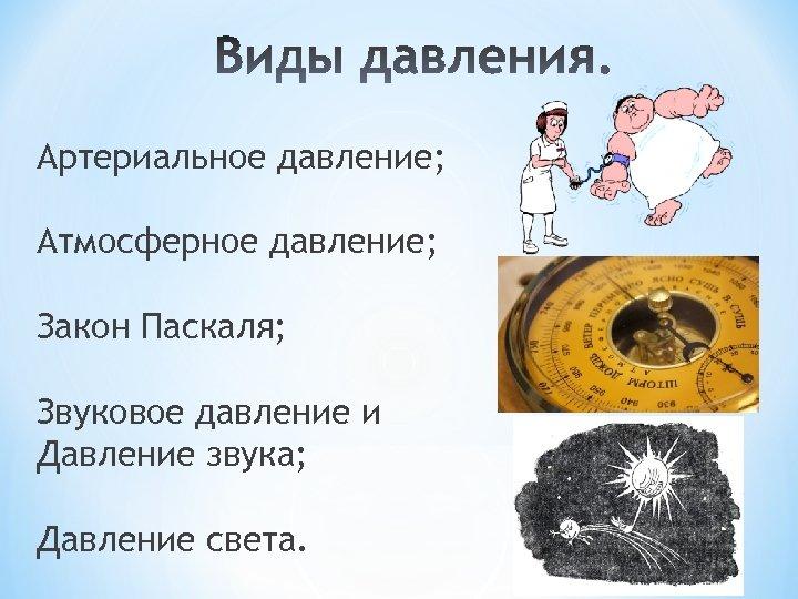 Артериальное давление; Атмосферное давление; Закон Паскаля; Звуковое давление и Давление звука; Давление света.