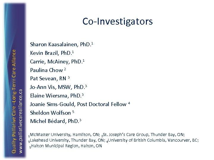 Quality Palliative Care –Long-Term Care Alliance www. palliativecarealliance. ca Co-Investigators Sharon Kaasalainen, Ph. D.