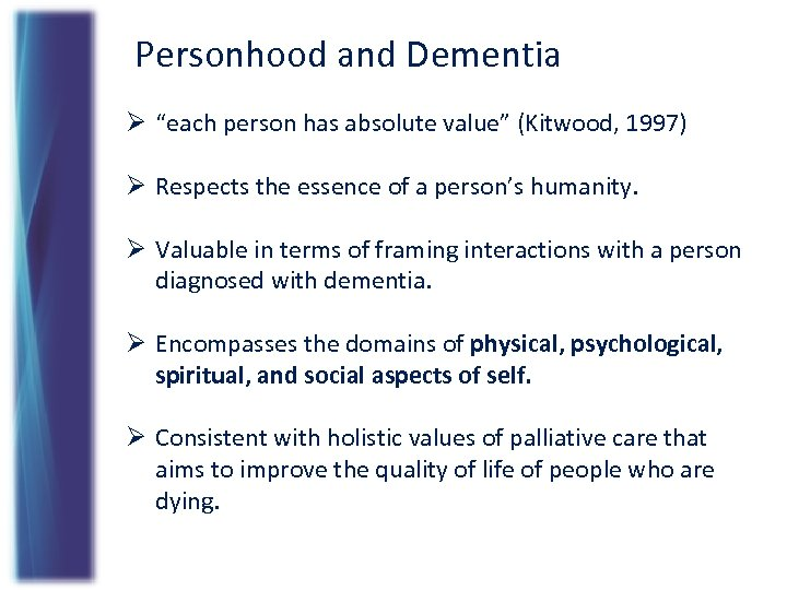 "Personhood and Dementia Ø ""each person has absolute value"" (Kitwood, 1997) Ø Respects the"