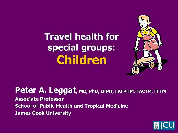 Travel health for special groups: Children Peter A. Leggat, MD, Ph. D, Dr. PH,