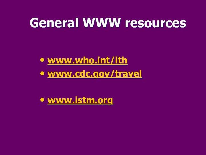 General WWW resources • www. who. int/ith • www. cdc. gov/travel • www. istm.