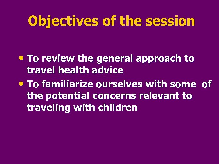 Objectives of the session • To review the general approach to travel health advice