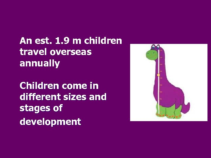 An est. 1. 9 m children travel overseas annually Children come in different sizes