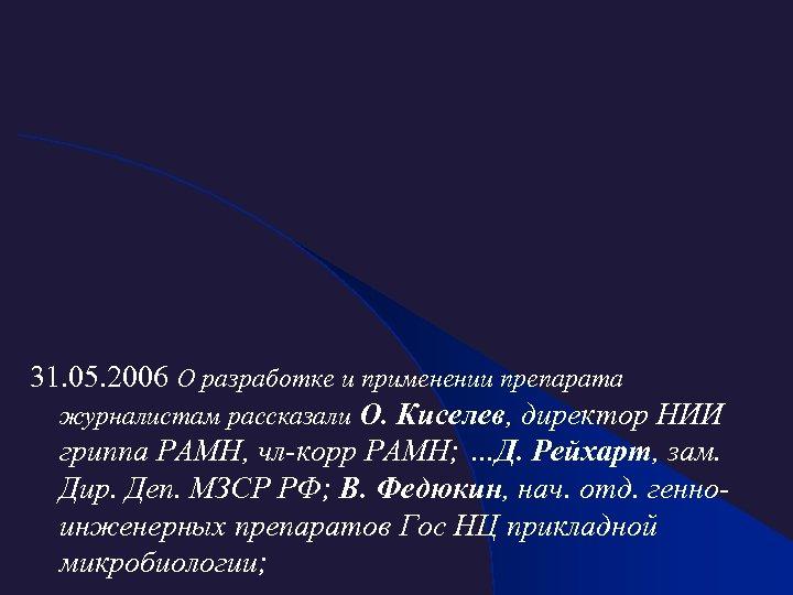 31. 05. 2006 О разработке и применении препарата журналистам рассказали О. Киселев, директор НИИ