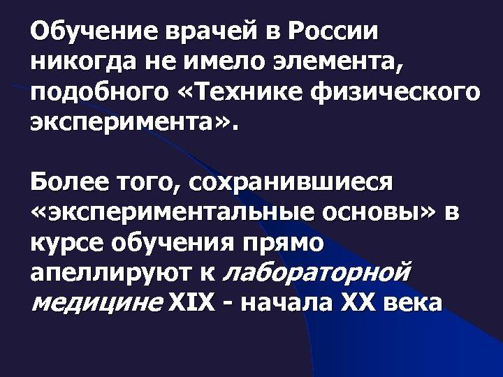 Обучение врачей в России никогда не имело элемента, подобного «Технике физического эксперимента» . Более