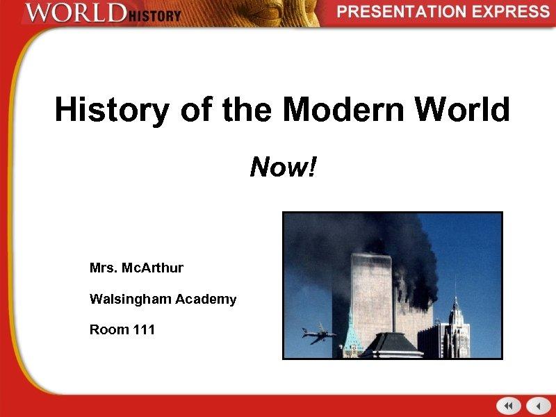 History of the Modern World Now! Mrs. Mc. Arthur Walsingham Academy Room 111
