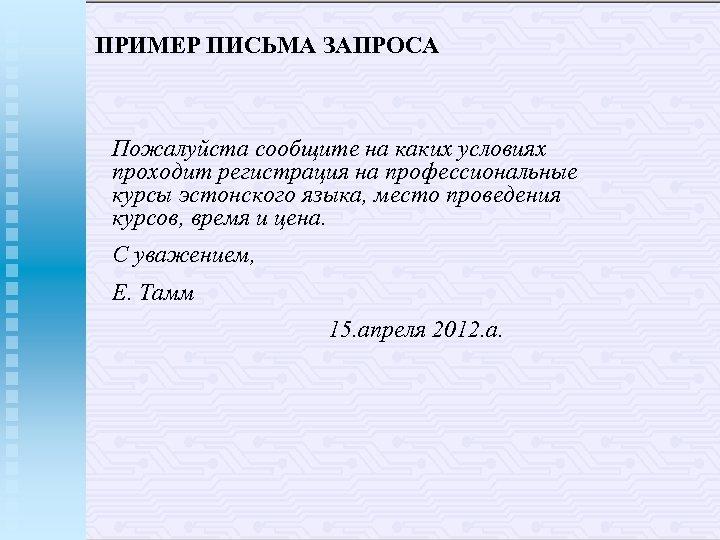 ПРИМЕР ПИСЬМА ЗАПРОСА Пожалуйста сообщите на каких условиях проходит регистрация на профессиональные курсы эстонского