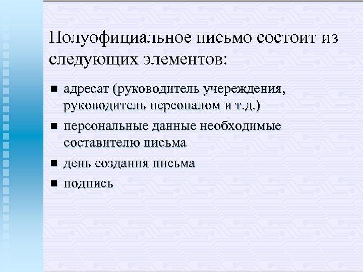 Полуофициальное письмо состоит из следующих элементов: n n адресат (руководитель учереждения, руководитель персоналом и