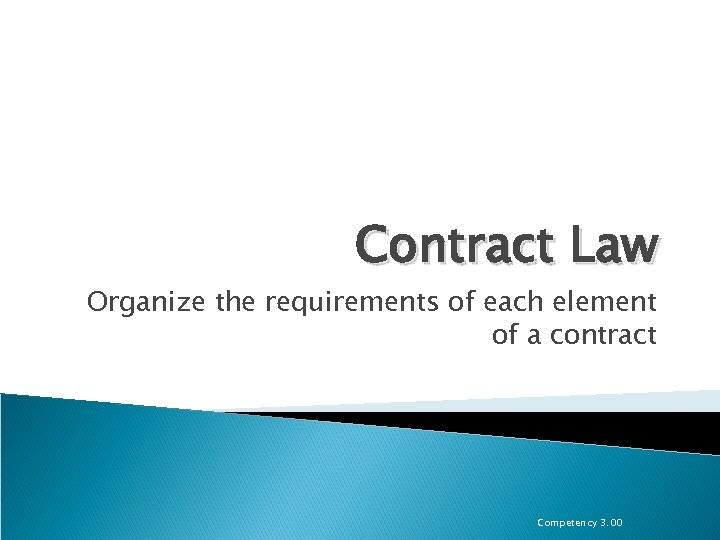 Contract Law Organize the requirements of each element of a contract Competency 3. 00
