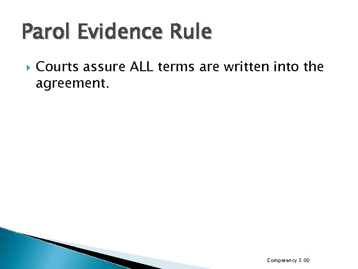 Parol Evidence Rule Courts assure ALL terms are written into the agreement. Competency 3.