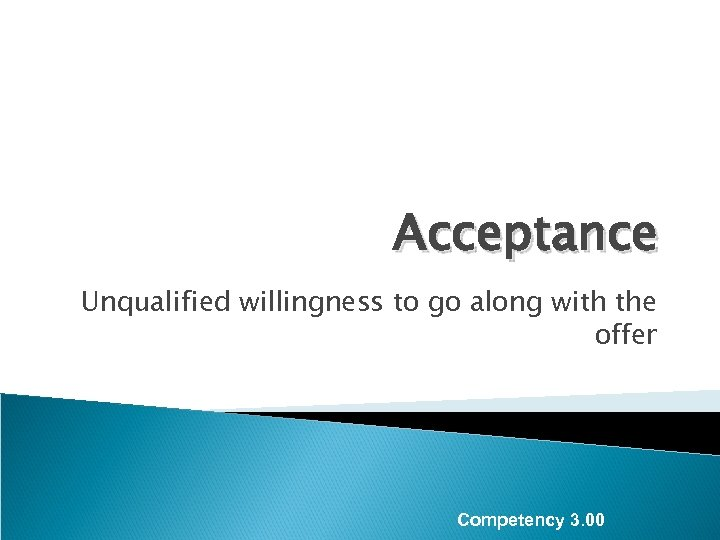 Acceptance Unqualified willingness to go along with the offer Competency 3. 00
