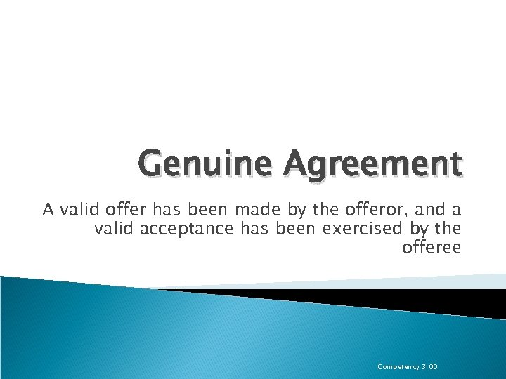 Genuine Agreement A valid offer has been made by the offeror, and a valid