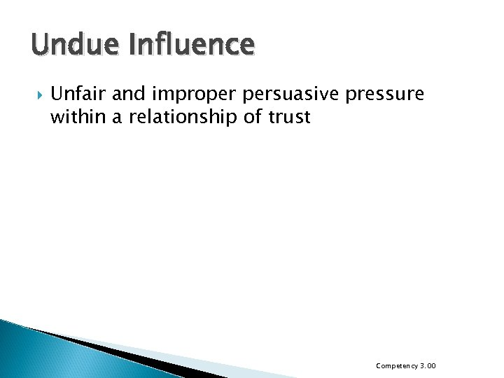 Undue Influence Unfair and improper persuasive pressure within a relationship of trust Competency 3.