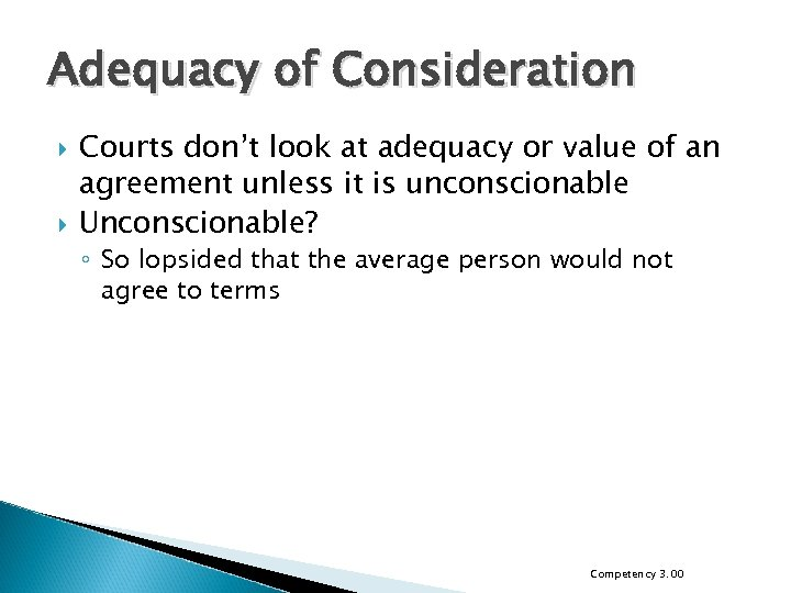 Adequacy of Consideration Courts don't look at adequacy or value of an agreement unless