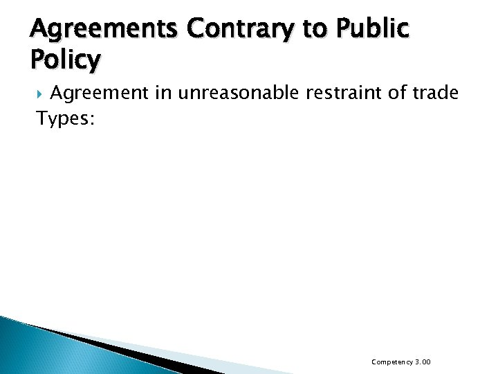 Agreements Contrary to Public Policy Agreement in unreasonable restraint of trade Types: Competency 3.