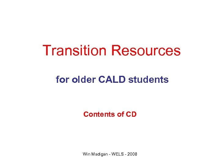Transition Resources for older CALD students Contents of CD Win Madigan - WELS -