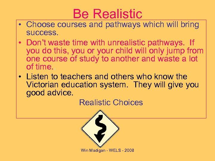 Be Realistic • Choose courses and pathways which will bring success. • Don't waste