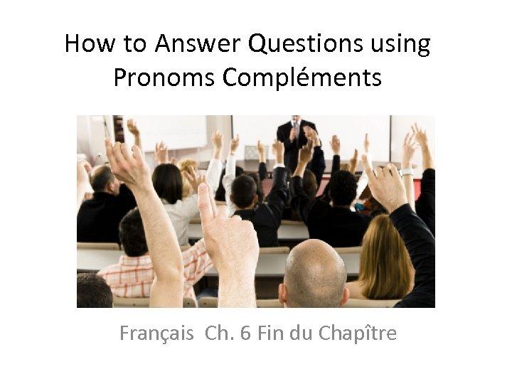 How to Answer Questions using Pronoms Compléments Français Ch. 6 Fin du Chapître