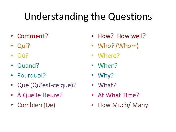 Understanding the Questions • • Comment? Qui? Où? Quand? Pourquoi? Que (Qu'est-ce que)? À