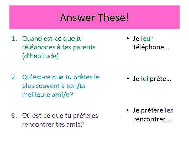 Answer These! 1. Quand est-ce que tu téléphones à tes parents (d'habitude) • Je