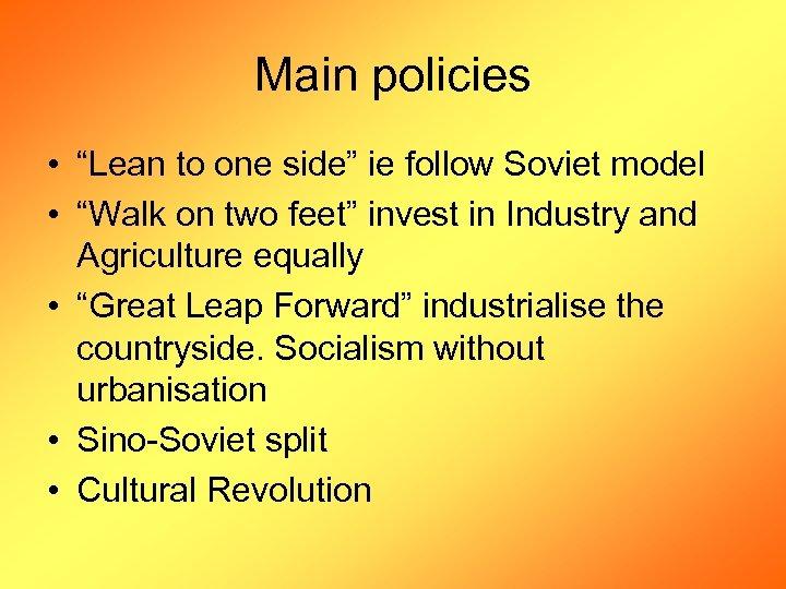 "Main policies • ""Lean to one side"" ie follow Soviet model • ""Walk on"